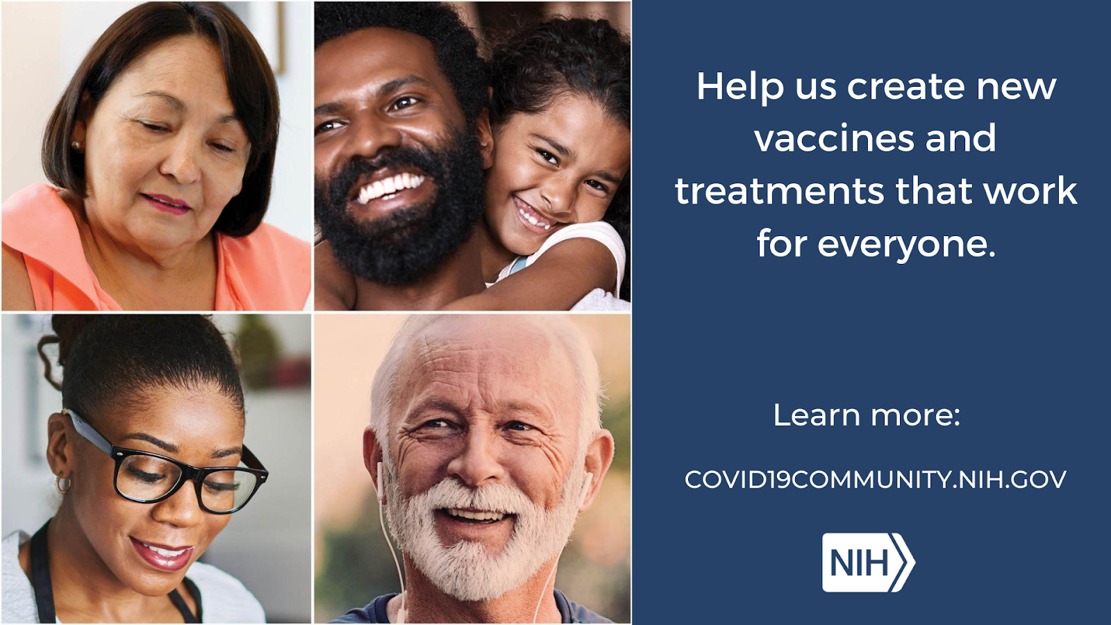 """Collage of individual headshots that reads: """"Help us create new vaccines and treatments that work for everyone. Learn more: covid19community.nih.gov"""""""