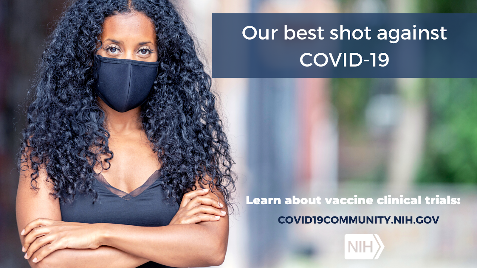 "Image of a younger African American woman wearing a face mask. That reads: ""Our best shot against COVID-19. Learn about vaccine clinical trials: covid19community.nih.gov"""