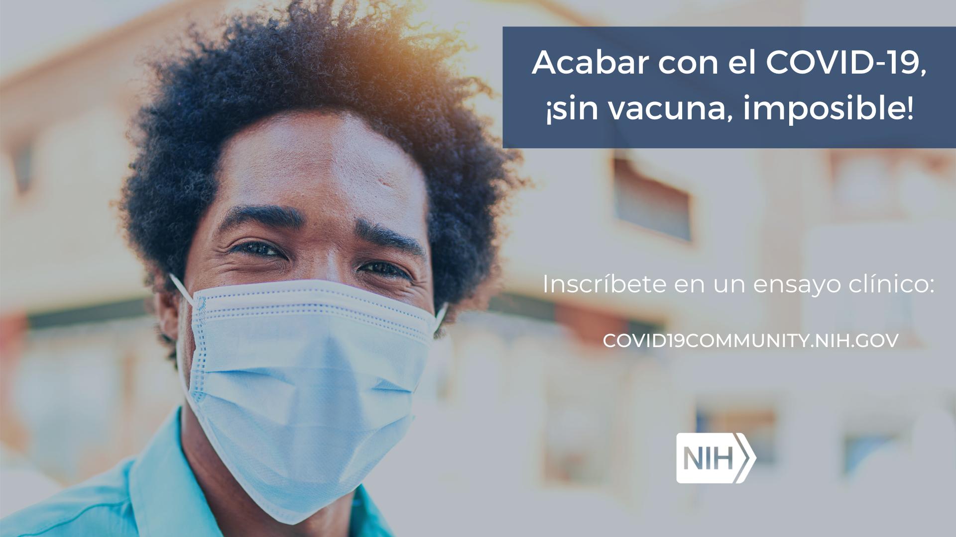 """Imagen de un hombre con tapaboca. La imagen dice: Acabar con el COVID-19, ¡sin vacuna, imposible! Inscríbete en un ensayo clínico: covid19community.nih.gov"""""""