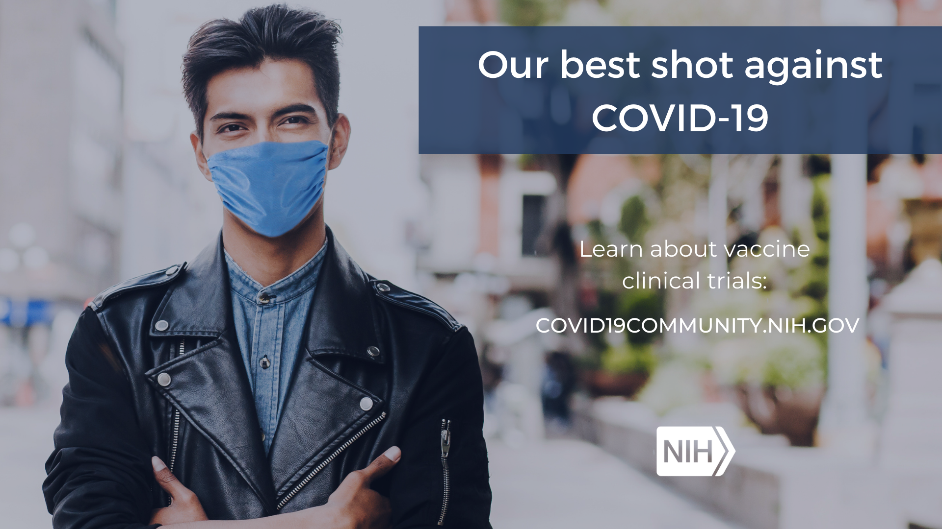 "A man in a mask crosses his arms as he stares at the camera with the phrase, ""Our best shot against COVID-19. Learn more about vaccine clinical trials: covid19community.nih.gov"""