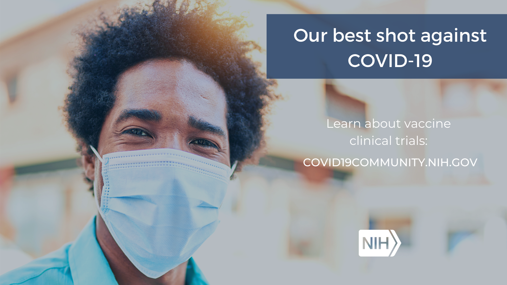 "A man in a mask smiles at the camera with the phrase, ""Our best shot against COVID-19. Learn more about vaccine clinical trials: covid19community.nih.gov"""