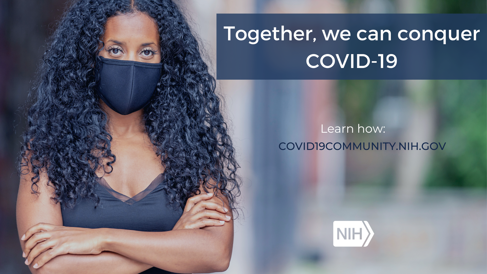 "A woman in a mask crosses her arms as she stares at the camera with the phrase, ""Let's conquer COVID-19 together. Learn more: covid19community.nih.gov"""
