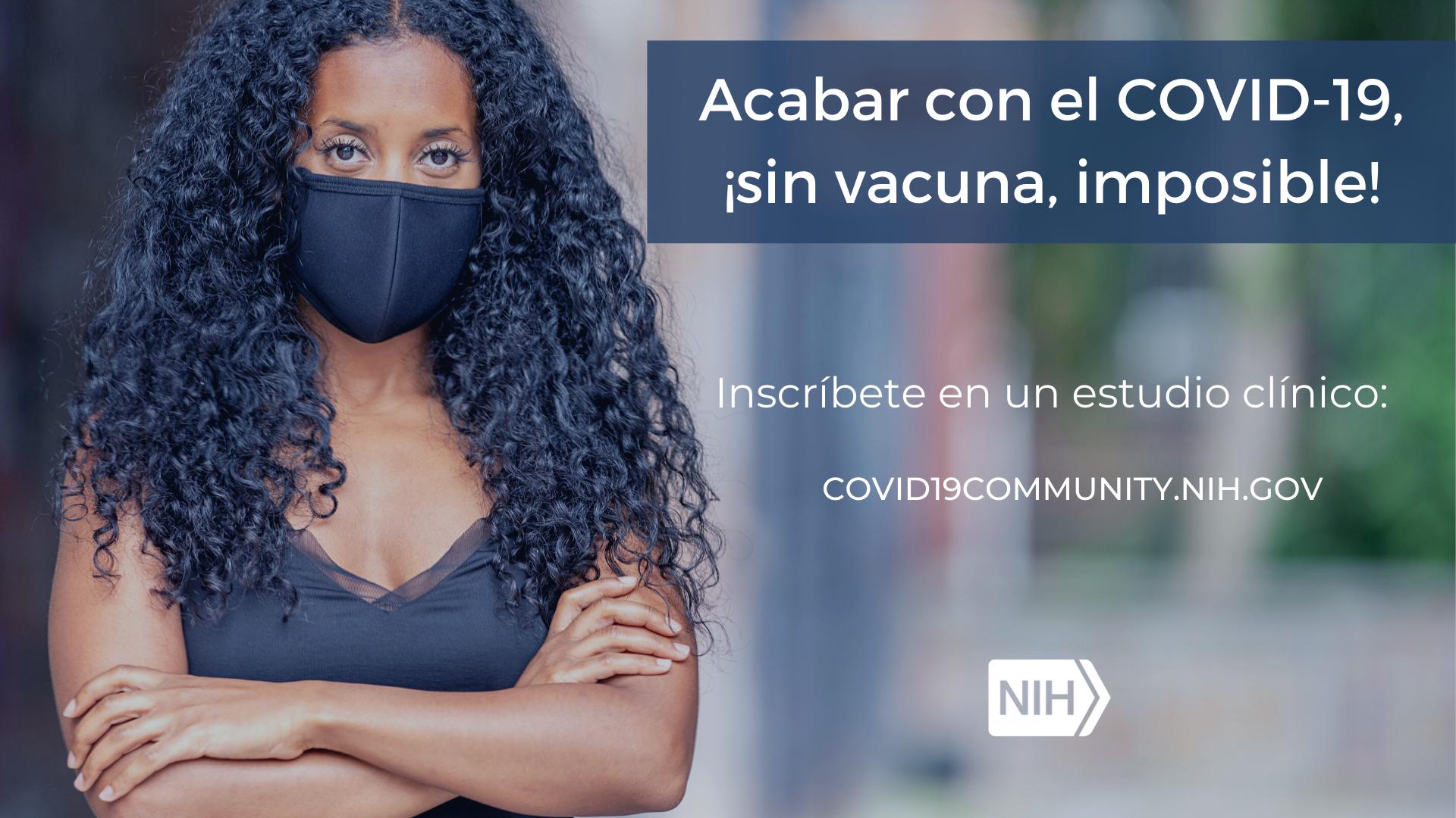 """Imagen de una mujer con tapaboca. La imagen dice: Acabar con el COVID-19, ¡sin vacuna, imposible! Inscríbete en un estudio clínico: covid19community.nih.gov"""""""