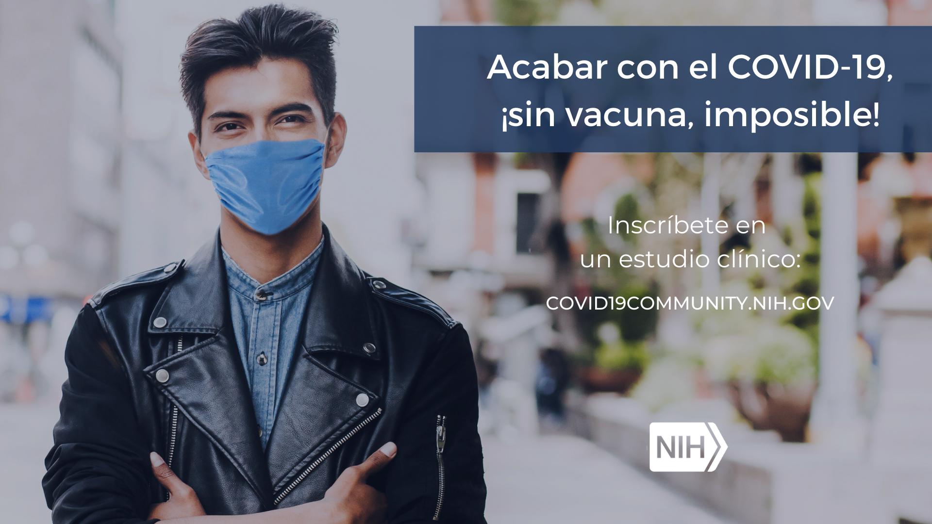 """Imagen de un hombre con tapaboca. La imagen dice: Acabar con el COVID-19, ¡sin vacuna, imposible! Inscríbete en un estudio clínico: covid19community.nih.gov"""""""