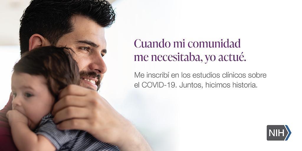 """Imagen de un hombre cargando un bebé. La imagen dice: """"Cuando mi comunidad me necesitaba, yo actué. Me inscribí en los estudios clínicos sobre el COVID-19. Juntos, hicimos historia""""."""