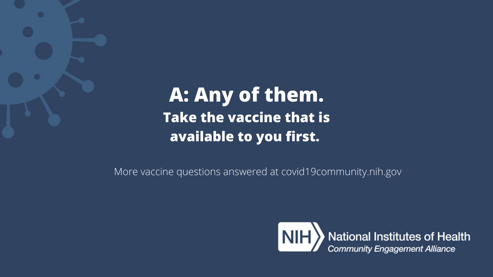 A: Any of them. Take the vaccine that is available to you first. More vaccine questions answered at covid19community.nih.gov