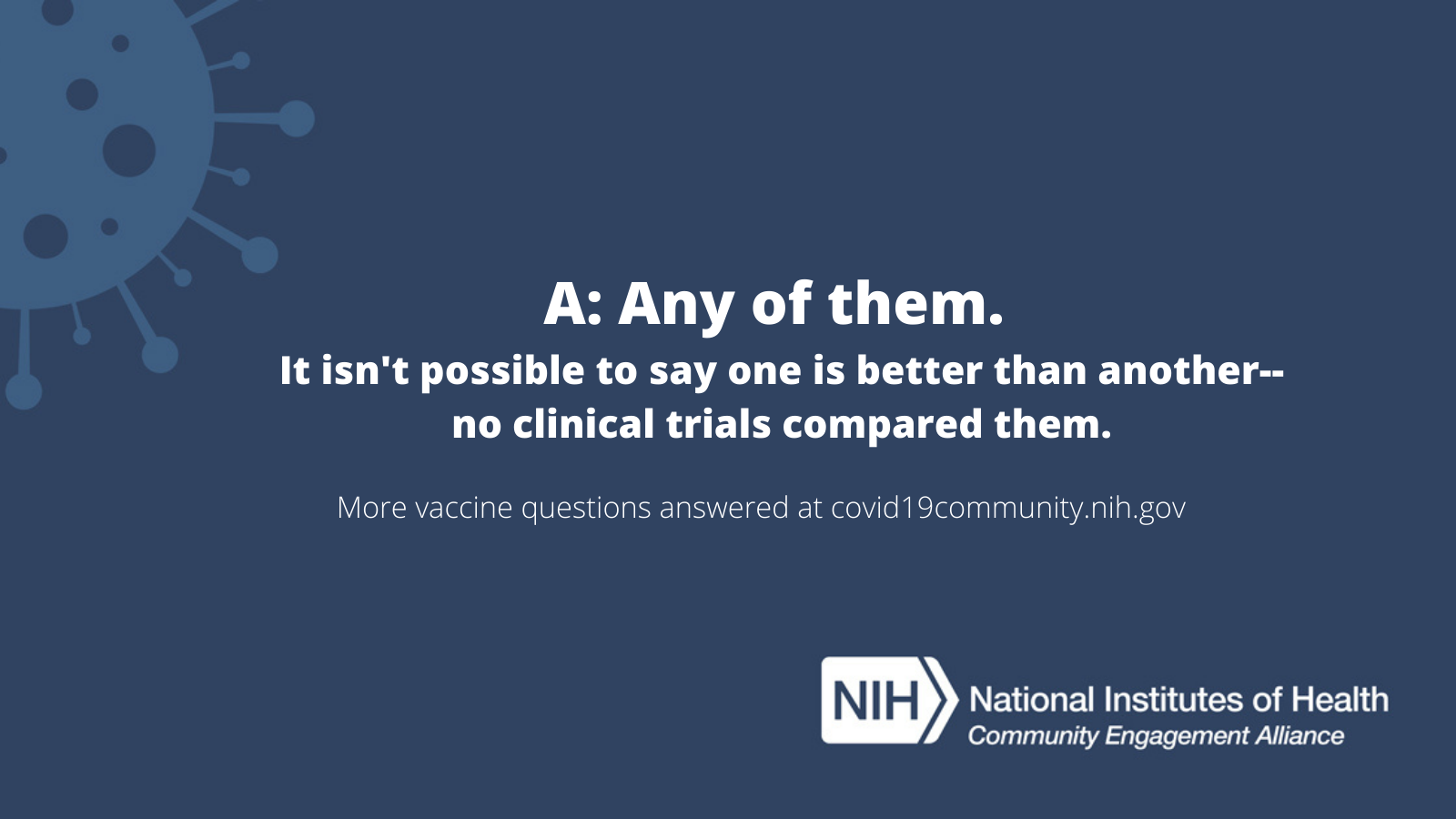 A: Any of them. Is isn't possible to say one is better than another - no clinical trials compared them. More vaccine questions answered at covid19community.nih.gov