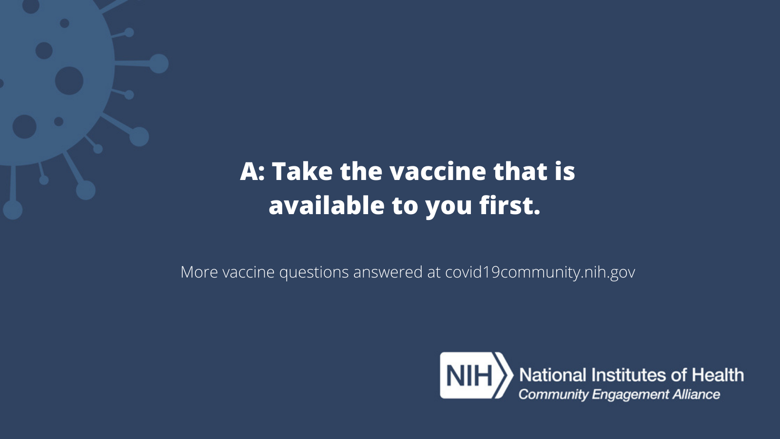 A: Take the vaccine that is available to your first. More vaccine questions answered at covid19community.nih.gov