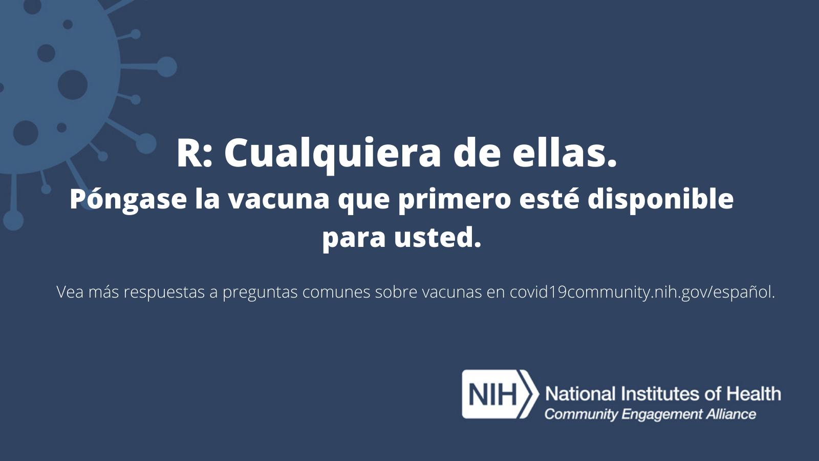 R: Cualquiera de ellas. Póngase la vacuna que primero esté disponible para usted. Vea más respuestas a preguntas sobre las vacunas en covid19community.nih.gov/español.