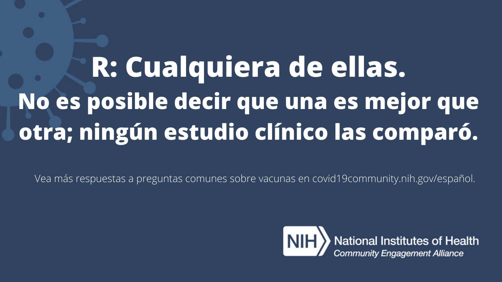 R: Cualquiera de ellas. No es posible decir que una es mejor que otra; ningún estudio clínico las comparó. Vea más respuestas a preguntas sobre vacunas en covid19community.nih.gov/español.