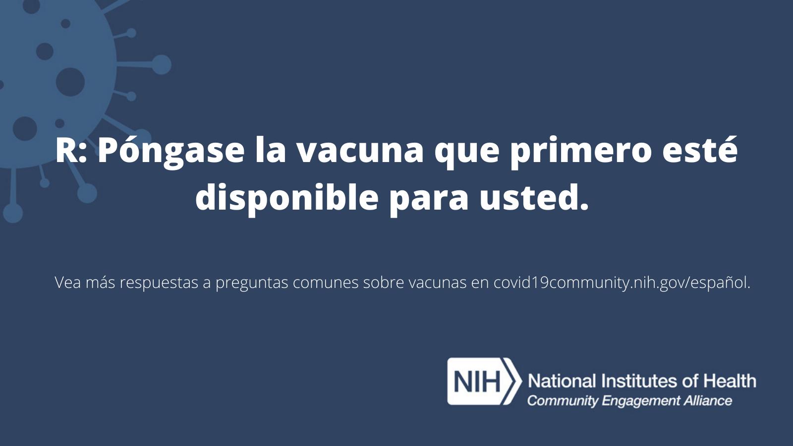 R: Póngase la vacuna que primero esté disponible para usted.