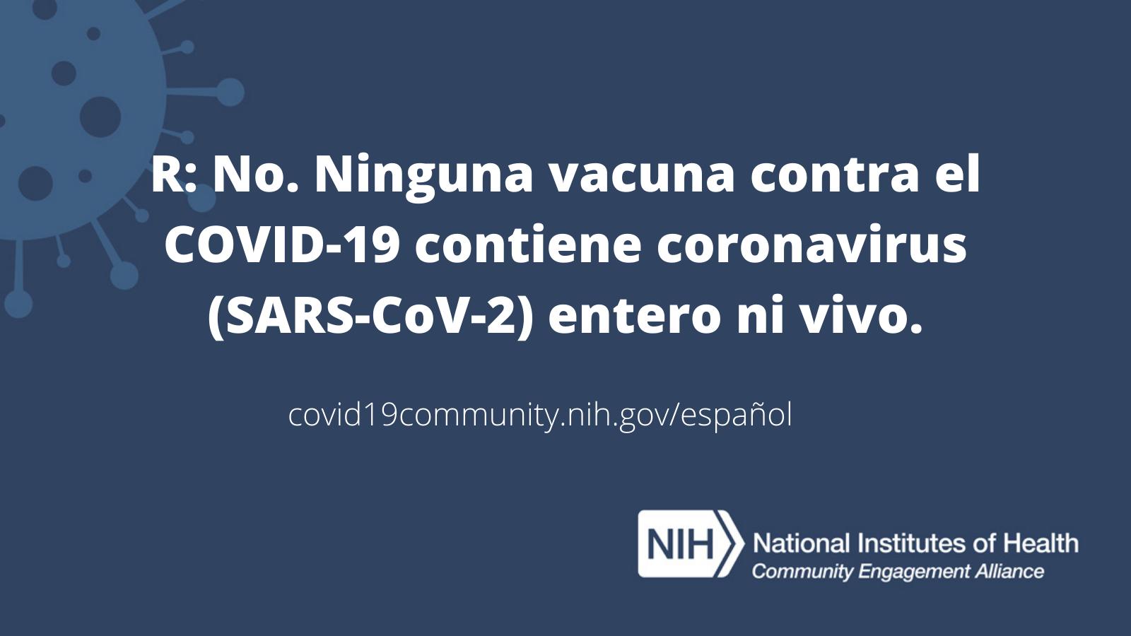 R: No. Ninguna vacuna contra el COVID-19 contiene coronavirus (SARS-CoV-2) entero ni vivo.