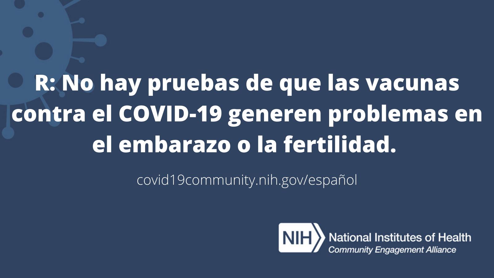 R: No hay pruebas de que las vacunas contra el COVID-19 generen problemas en el embarazo o la fertilidad.