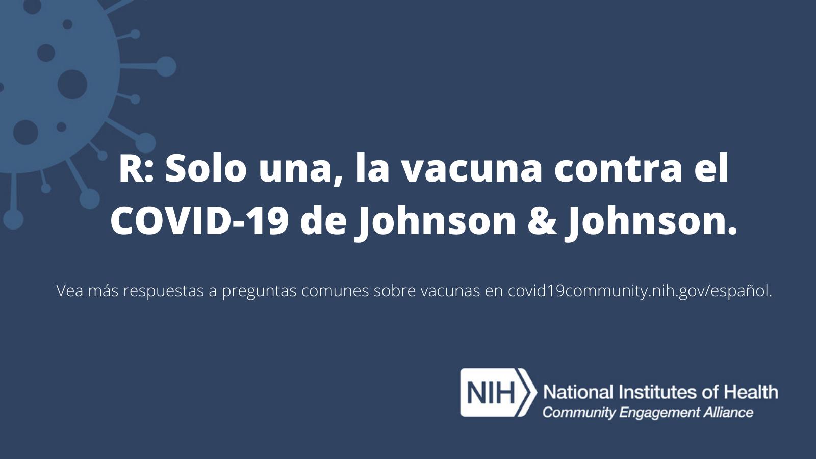 R: Solo una, la vacuna contra el COVID-19 de Johnson & Johnson. Vea más respuestas a preguntas comunes sobre las vacunas en covid19community.nih.gov/español.