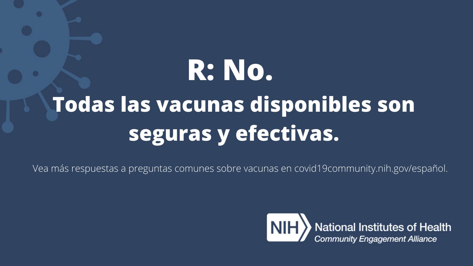 R: No. Todas las vacunas disponibles son seguras y efectivas. Vea más respuestas a preguntas frecuentes sobre vacunas en covid19community.nih.gov/español.