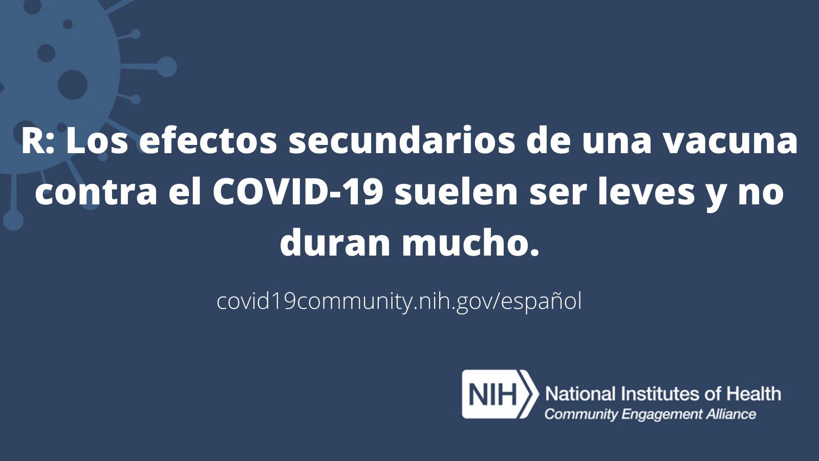 R: Los efectos secundarios de una vacuna contra el COVID-19 suelen ser leves y no duran mucho.