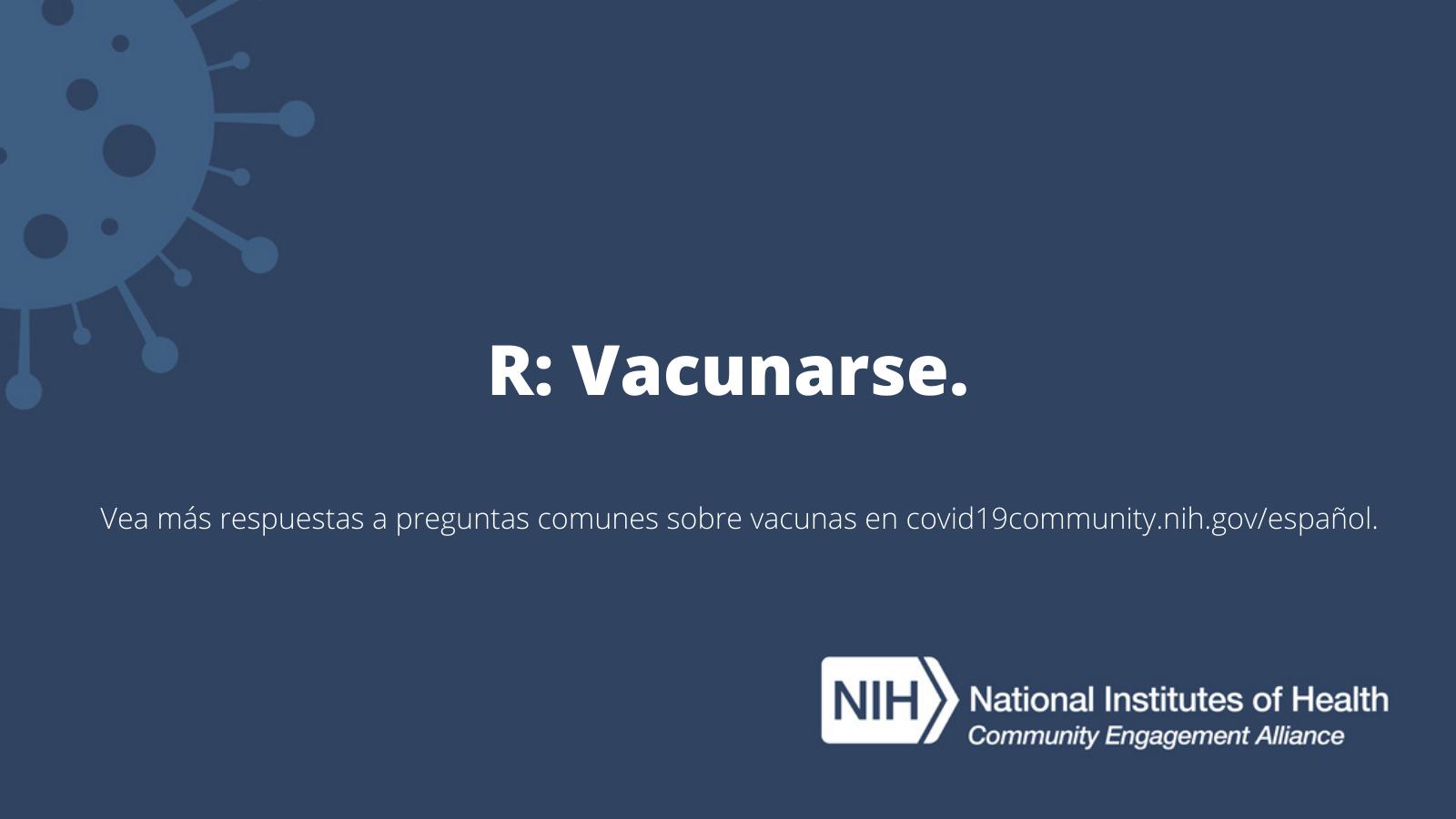 R: Vacunarse. Vea más respuestas a preguntas sobre las vacunas en covid19community.nih.gov/español.