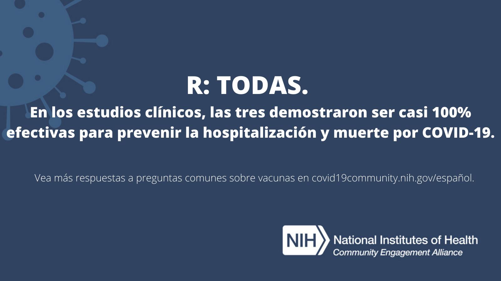 R: TODAS. En los estudios clínicos, las tres demostraron ser casi 100% efectivas para prevenir la hospitalización y muerte por COVID-19. Vea más respuestas a preguntas comunes sobre vacunas en covid19community.nih.gov/español.