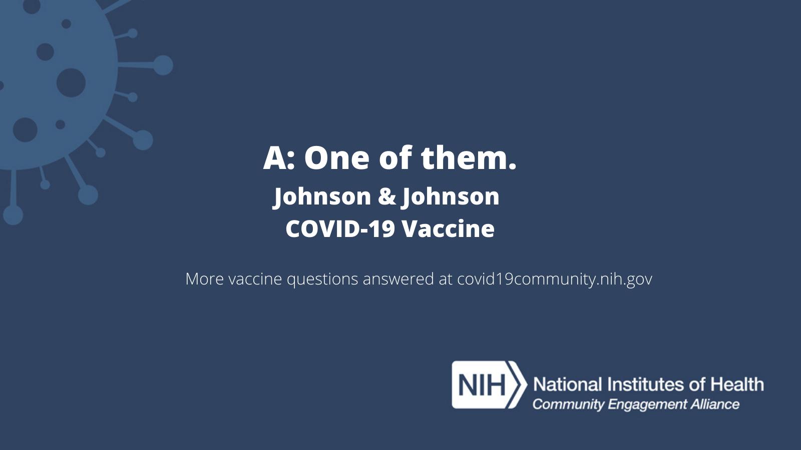 A: One of them. Johnson & Johnson COVID-19 Vaccine. More vaccine questions answered at covid19community.nih.gov