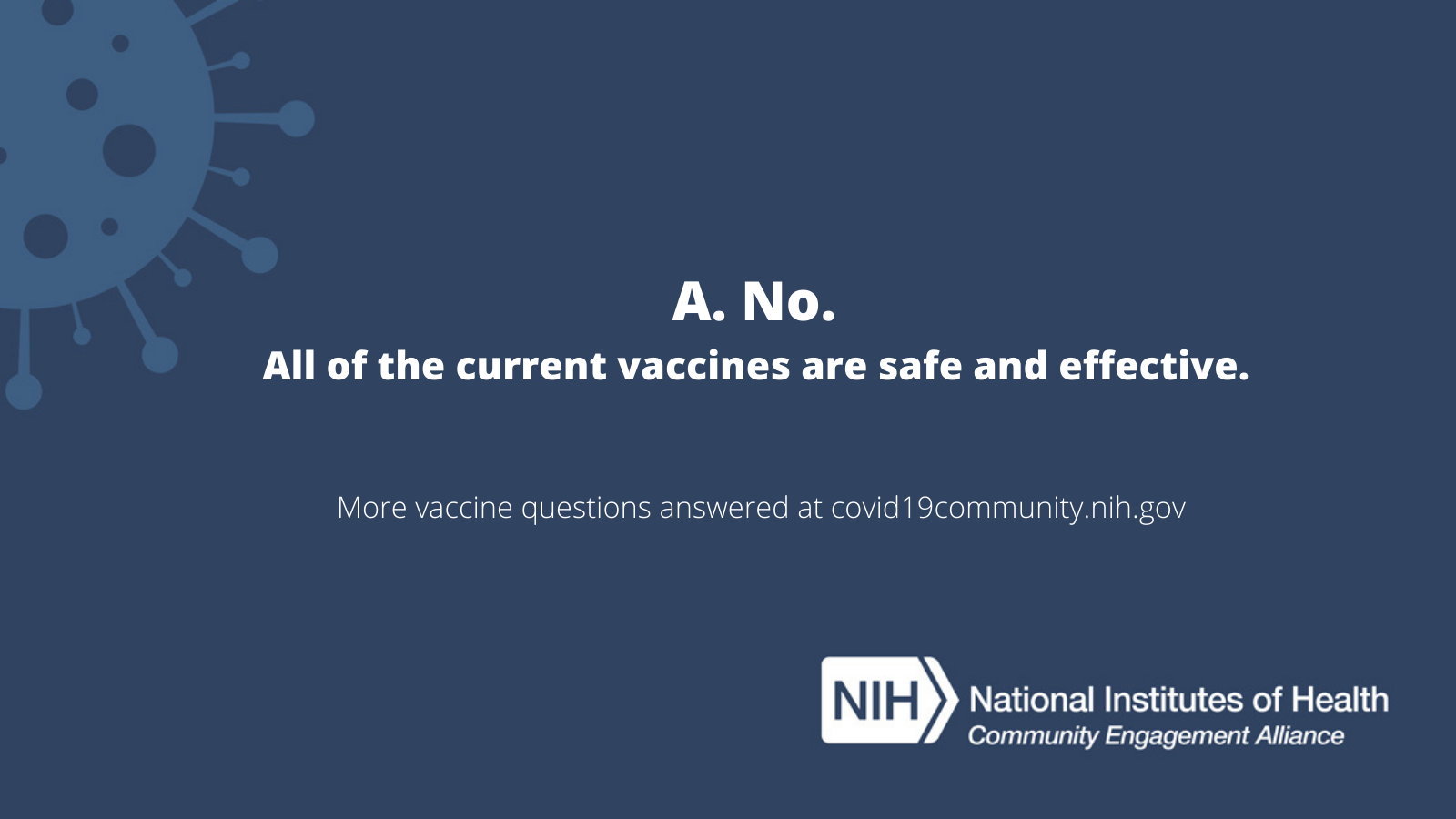 A: No. All of the current vaccines are safe and effective. More vaccine questions answered at covid19community.nih.gov