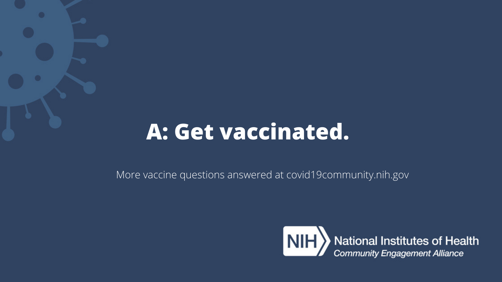 A: Get vaccinated. More vaccine questions answered at covid19community.nih.gov